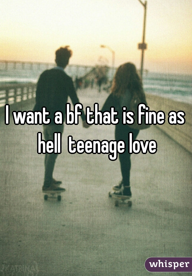 I want a bf that is fine as hell  teenage love