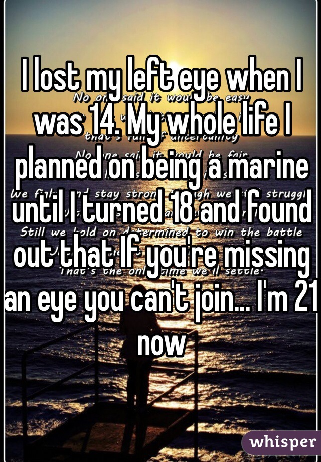 I lost my left eye when I was 14. My whole life I planned on being a marine until I turned 18 and found out that If you're missing an eye you can't join... I'm 21 now