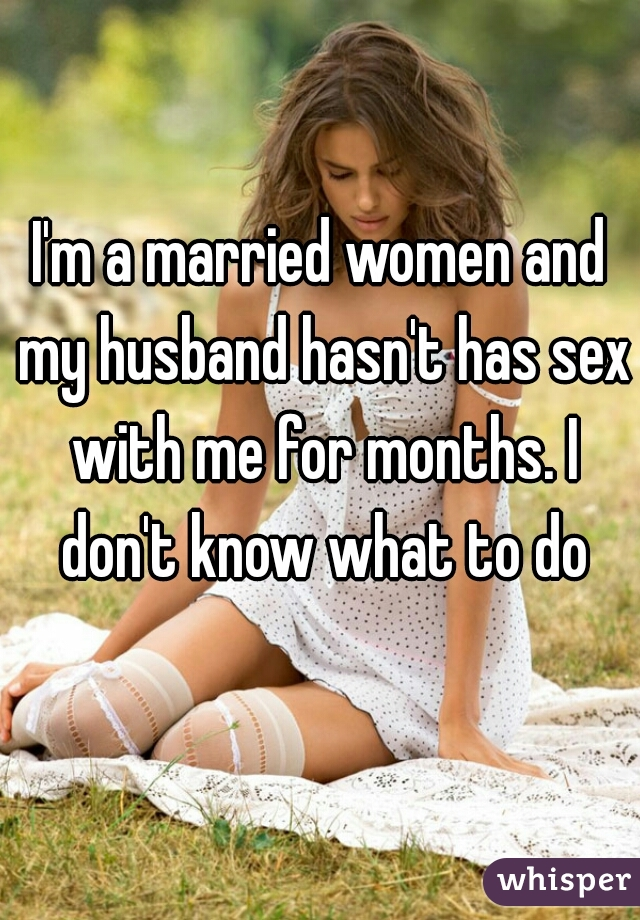 I'm a married women and my husband hasn't has sex with me for months. I don't know what to do