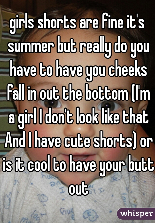 girls shorts are fine it's summer but really do you have to have you cheeks fall in out the bottom (I'm a girl I don't look like that And I have cute shorts) or is it cool to have your butt out