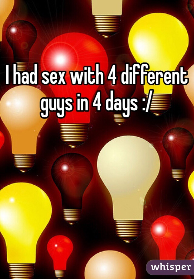 I had sex with 4 different guys in 4 days :/