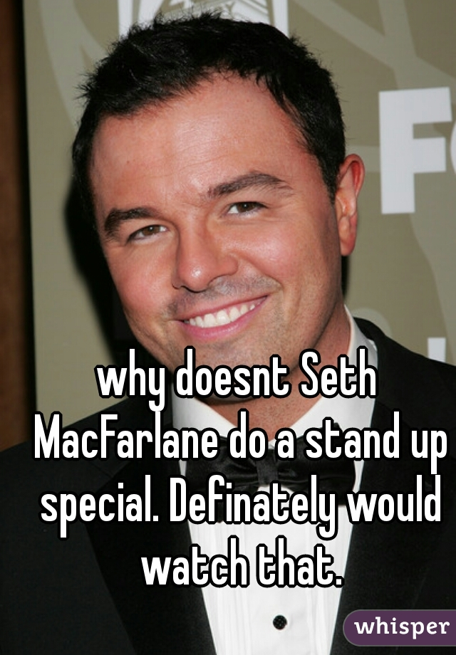 why doesnt Seth MacFarlane do a stand up special. Definately would watch that.