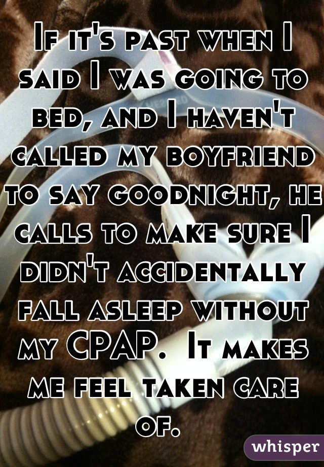 If it's past when I said I was going to bed, and I haven't called my boyfriend to say goodnight, he calls to make sure I didn't accidentally fall asleep without my CPAP.  It makes me feel taken care of.