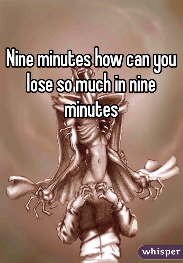 Nine minutes how can you lose so much in nine minutes