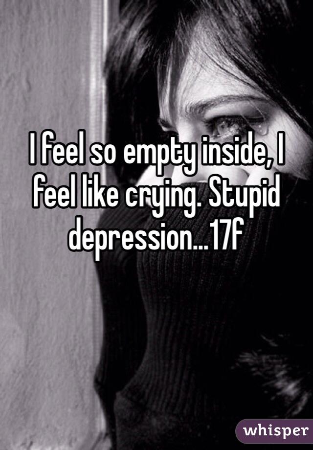 I feel so empty inside, I feel like crying. Stupid depression...17f