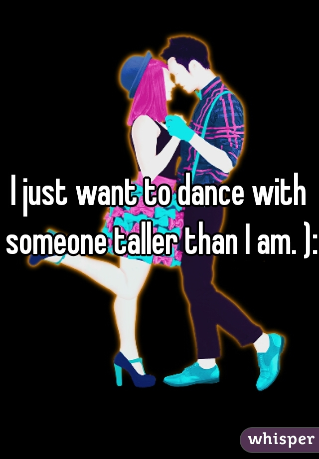 I just want to dance with someone taller than I am. ):