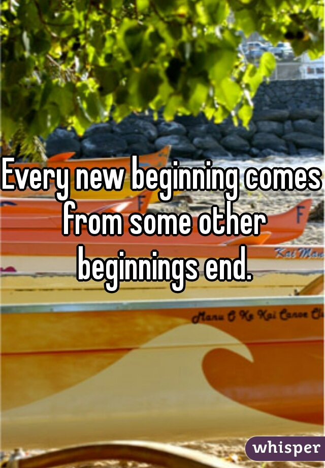 Every new beginning comes from some other beginnings end.