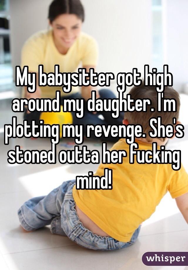 My babysitter got high around my daughter. I'm plotting my revenge. She's stoned outta her fucking mind!