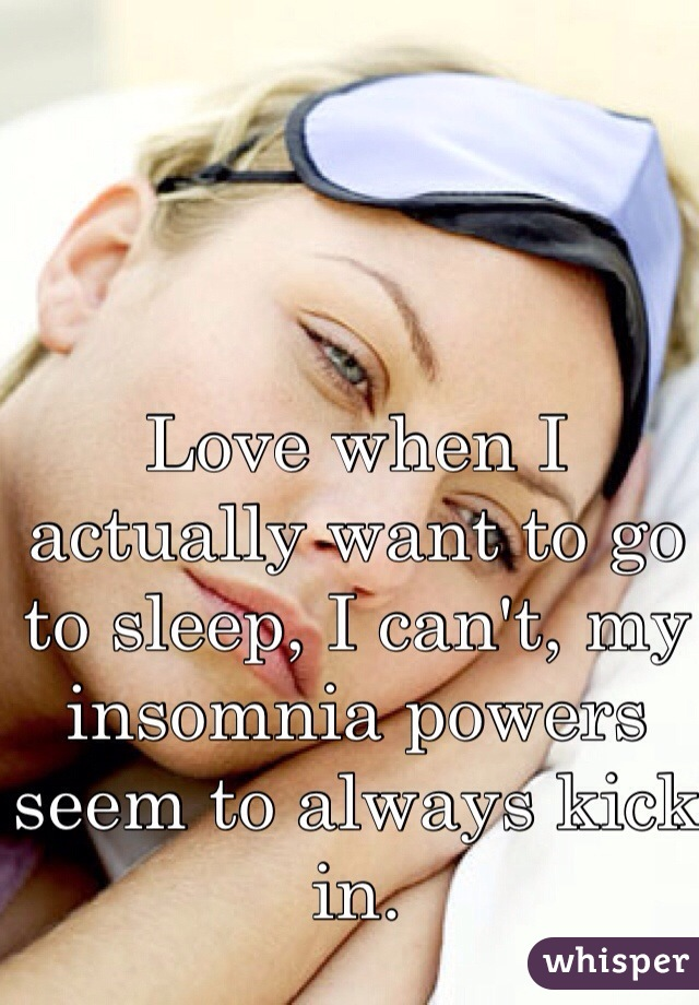 Love when I actually want to go to sleep, I can't, my insomnia powers seem to always kick in.