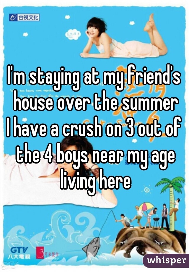 I'm staying at my friend's house over the summer I have a crush on 3 out of the 4 boys near my age living here