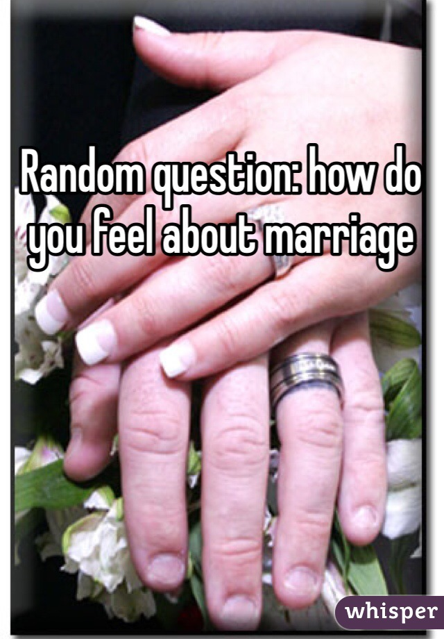 Random question: how do you feel about marriage