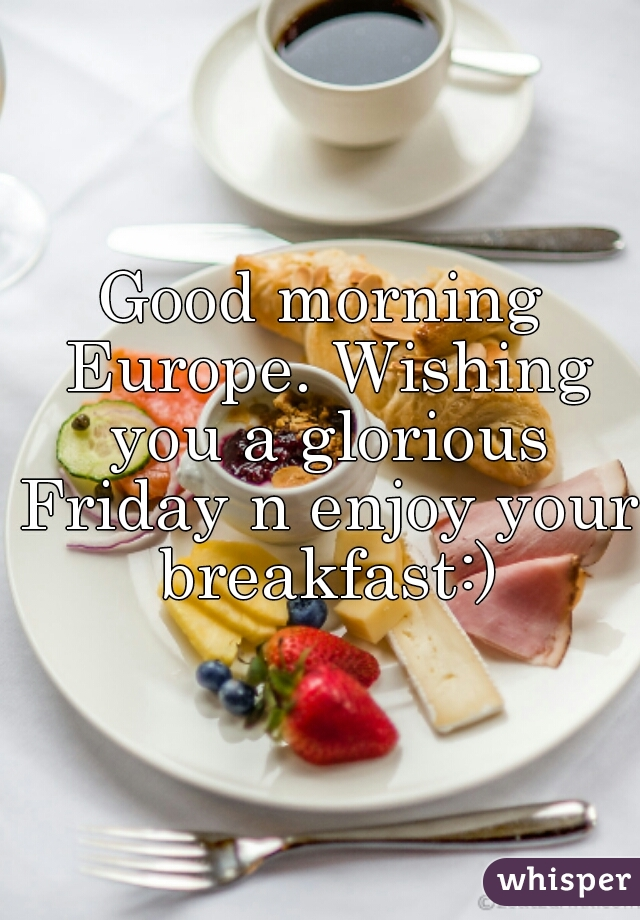 Good morning Europe. Wishing you a glorious Friday n enjoy your breakfast:)