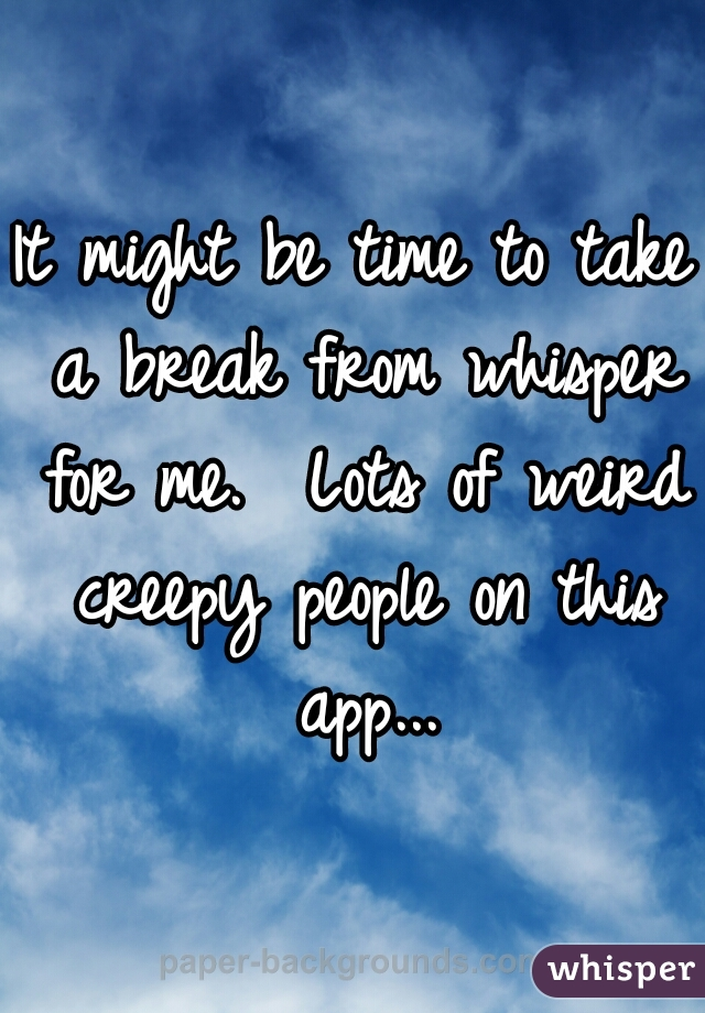 It might be time to take a break from whisper for me.  Lots of weird creepy people on this app...