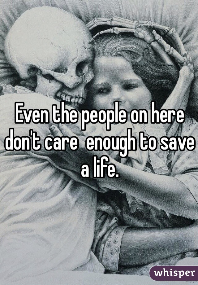 Even the people on here don't care  enough to save a life.