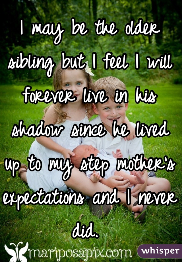 I may be the older sibling but I feel I will forever live in his shadow since he lived up to my step mother's expectations and I never did.