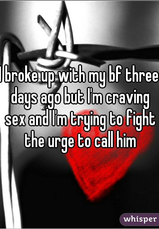 I broke up with my bf three days ago but I'm craving sex and I'm trying to fight the urge to call him