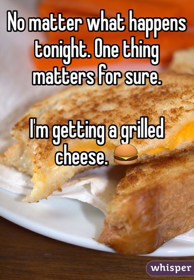 No matter what happens tonight. One thing matters for sure.   I'm getting a grilled cheese. 🍔