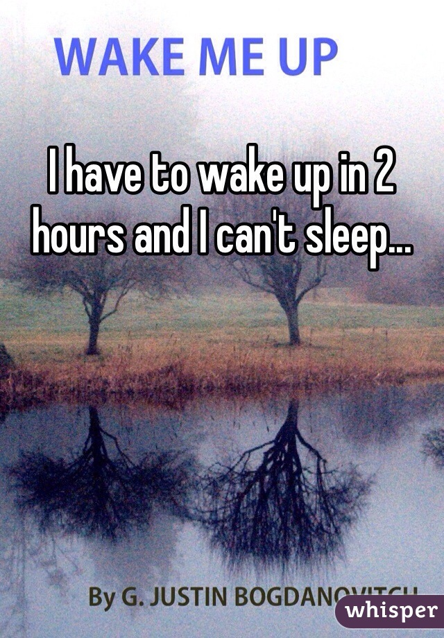I have to wake up in 2 hours and I can't sleep...