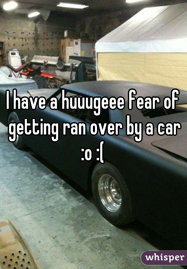 I have a huuugeee fear of getting ran over by a car :o :(