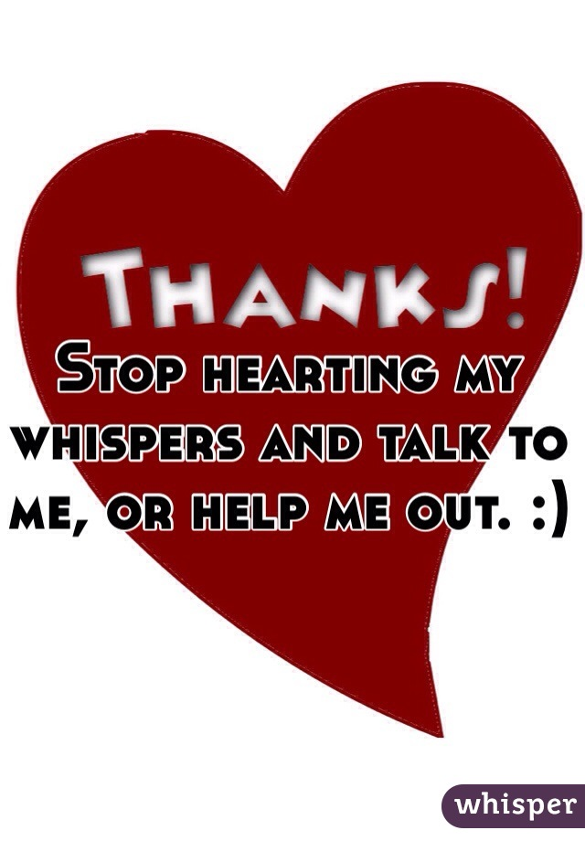 Stop hearting my whispers and talk to me, or help me out. :)