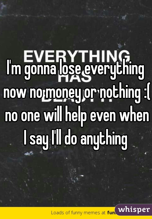 I'm gonna lose everything now no money or nothing :( no one will help even when I say I'll do anything