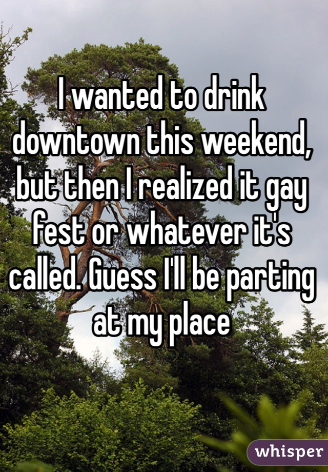I wanted to drink downtown this weekend, but then I realized it gay fest or whatever it's called. Guess I'll be parting at my place