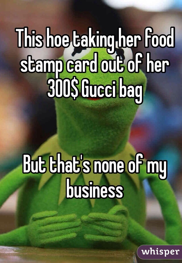 This hoe taking her food stamp card out of her 300$ Gucci bag    But that's none of my business