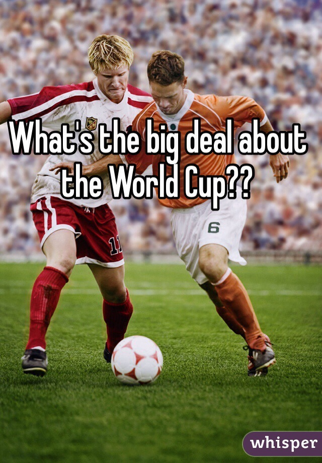 What's the big deal about the World Cup??