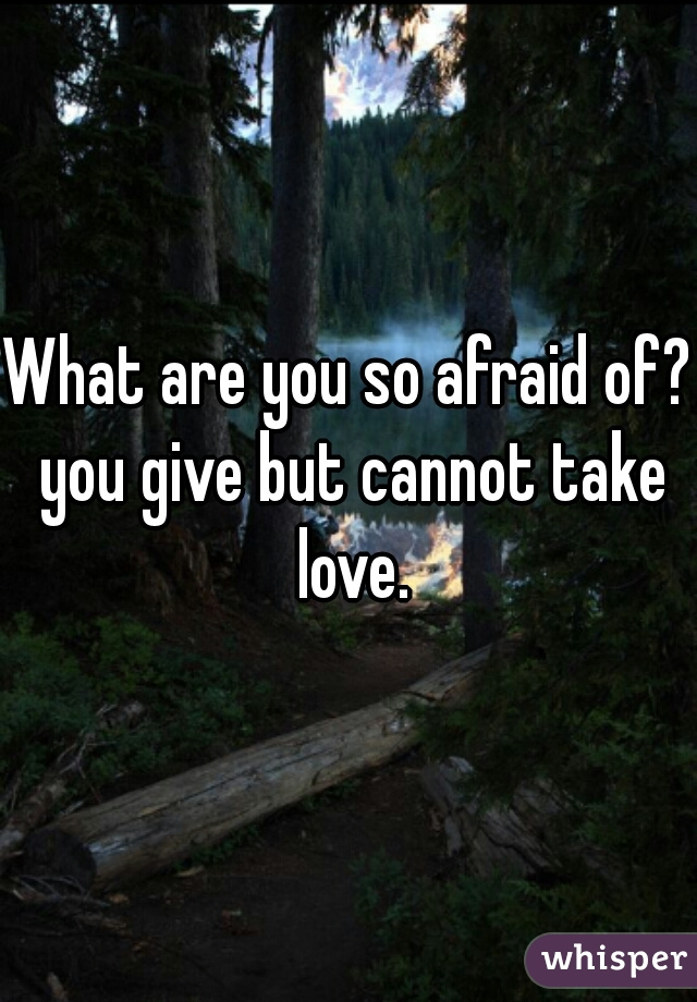 What are you so afraid of? you give but cannot take love.