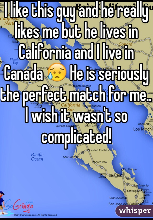 I like this guy and he really likes me but he lives in California and I live in Canada 😥 He is seriously the perfect match for me.. I wish it wasn't so complicated!