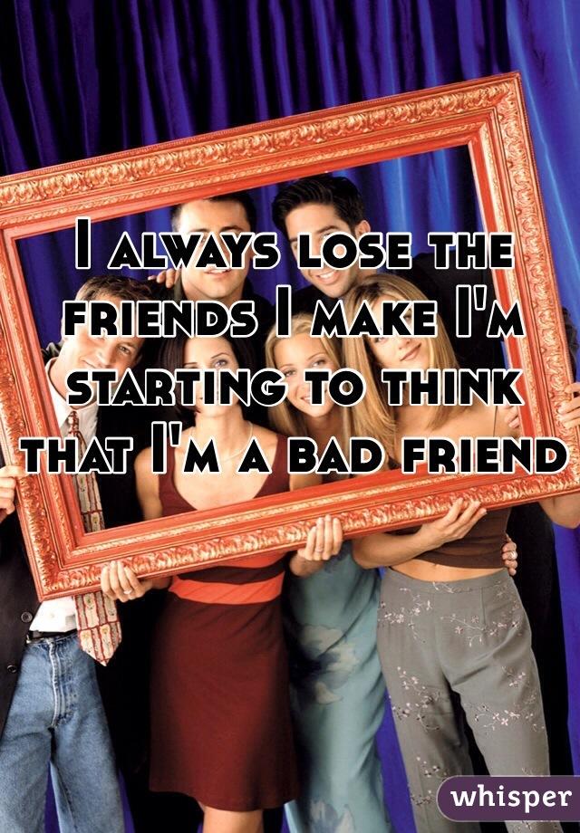 I always lose the friends I make I'm starting to think that I'm a bad friend