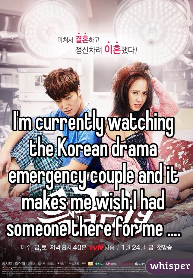 I'm currently watching the Korean drama emergency couple and it makes me wish I had someone there for me ....