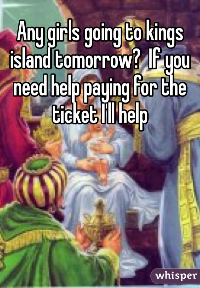 Any girls going to kings island tomorrow?  If you need help paying for the ticket I'll help