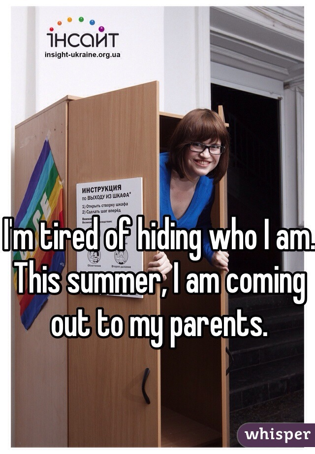 I'm tired of hiding who I am. This summer, I am coming out to my parents.
