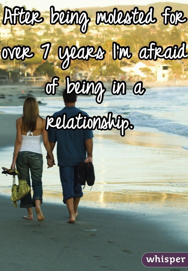 After being molested for over 7 years I'm afraid of being in a relationship.
