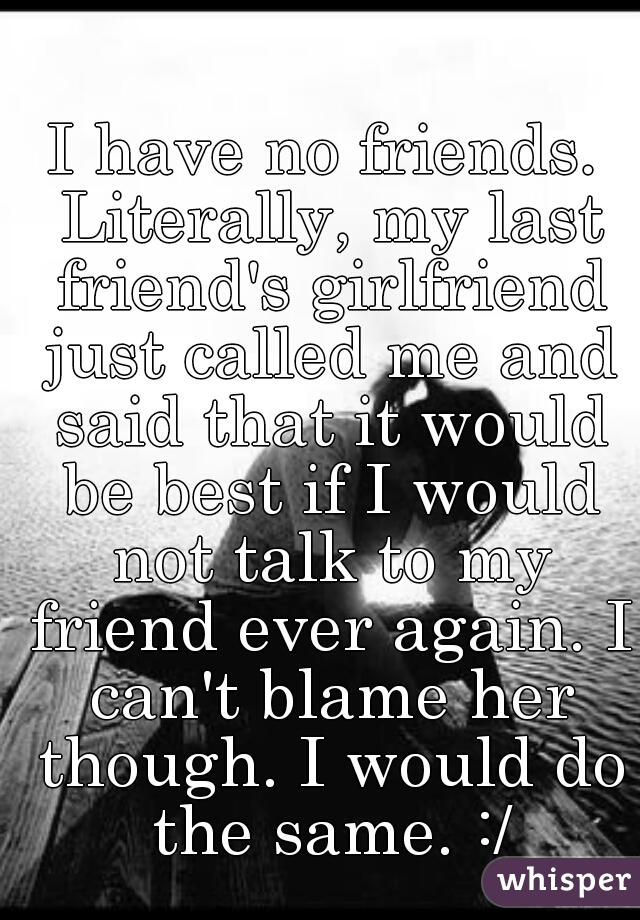 I have no friends. Literally, my last friend's girlfriend just called me and said that it would be best if I would not talk to my friend ever again. I can't blame her though. I would do the same. :/