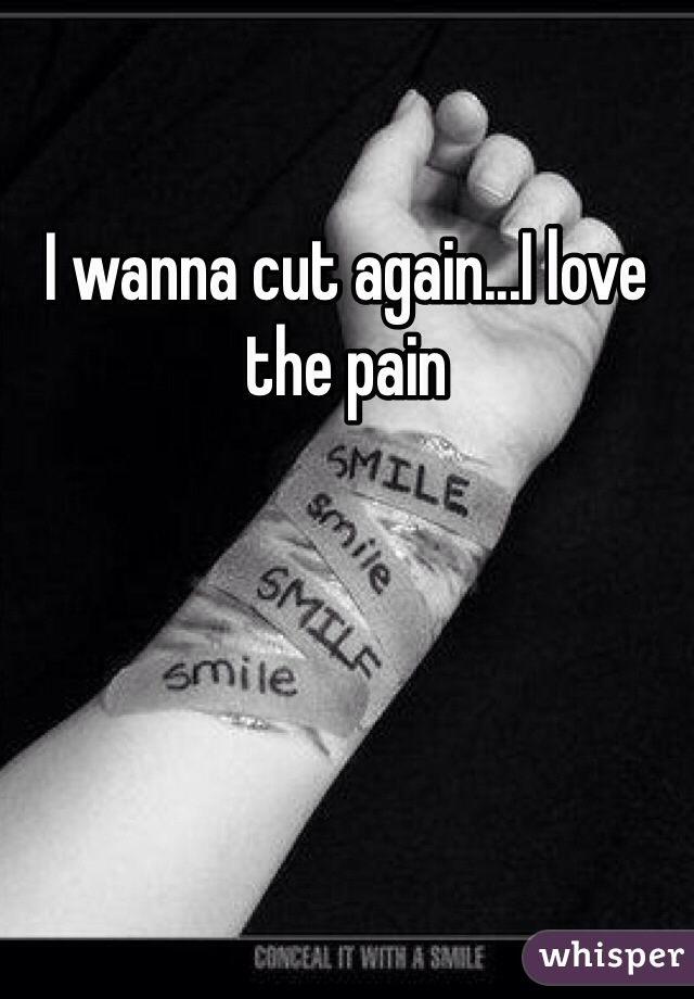 I wanna cut again...I love the pain