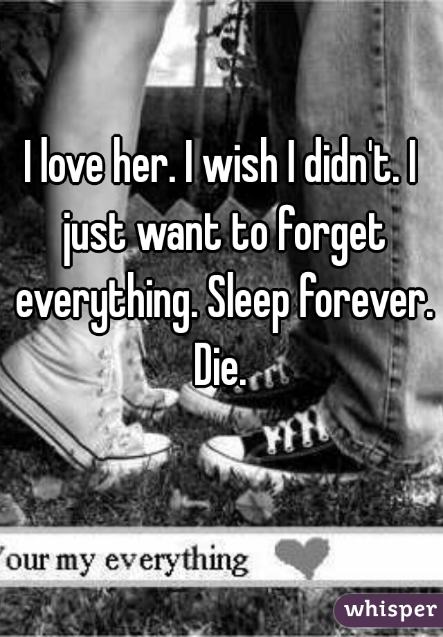 I love her. I wish I didn't. I just want to forget everything. Sleep forever. Die.