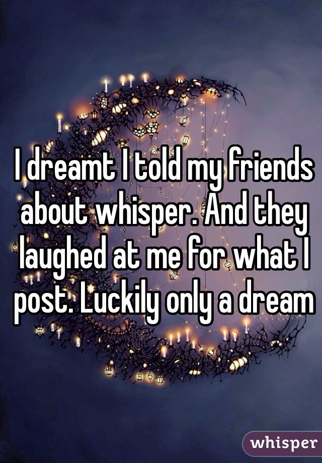 I dreamt I told my friends about whisper. And they laughed at me for what I post. Luckily only a dream