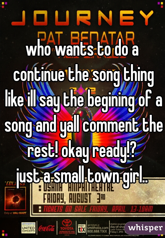 who wants to do a continue the song thing like ill say the begining of a song and yall comment the rest! okay ready!?     just a small town girl..