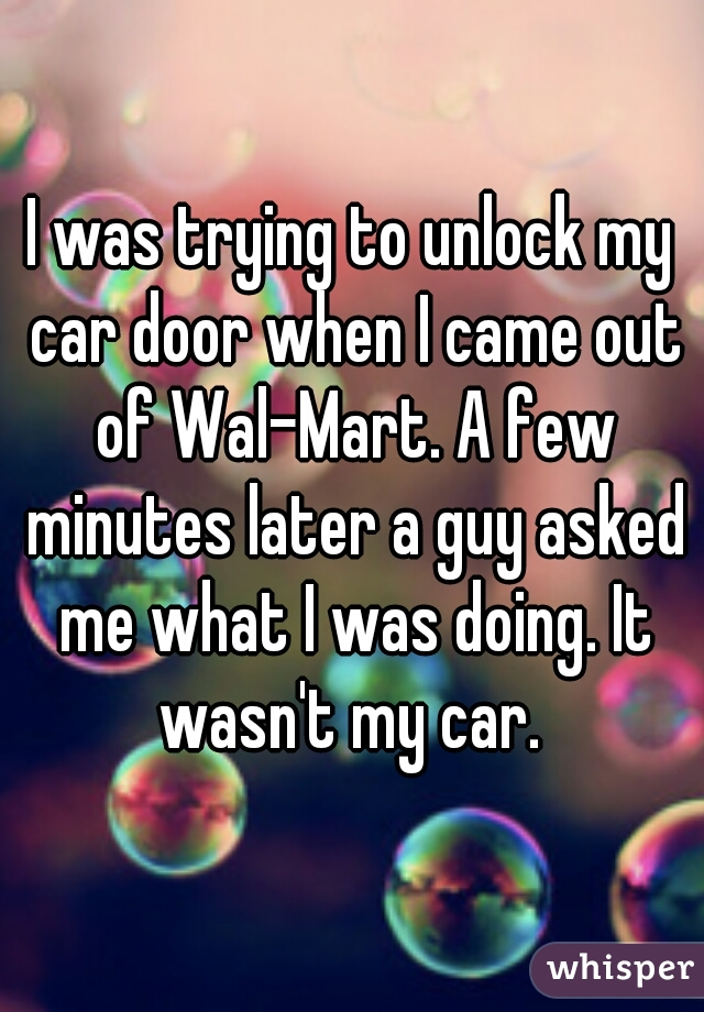 I was trying to unlock my car door when I came out of Wal-Mart. A few minutes later a guy asked me what I was doing. It wasn't my car.
