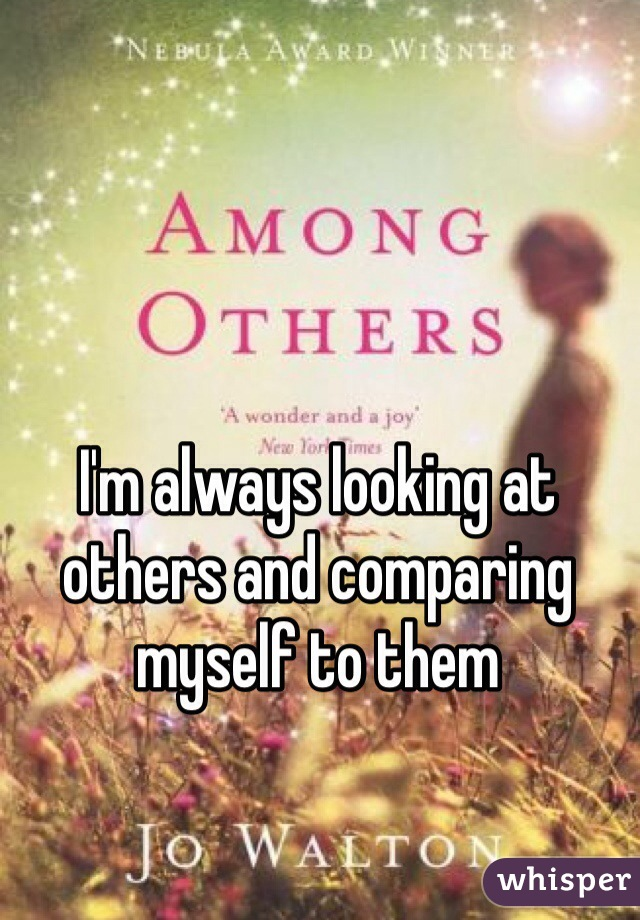 I'm always looking at others and comparing myself to them
