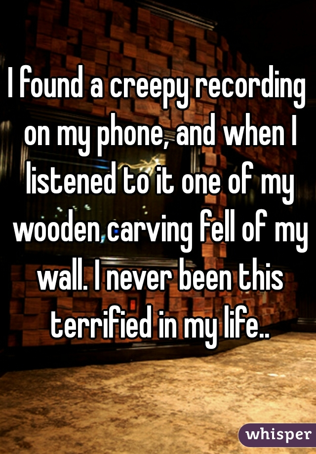 I found a creepy recording on my phone, and when I listened to it one of my wooden carving fell of my wall. I never been this terrified in my life..