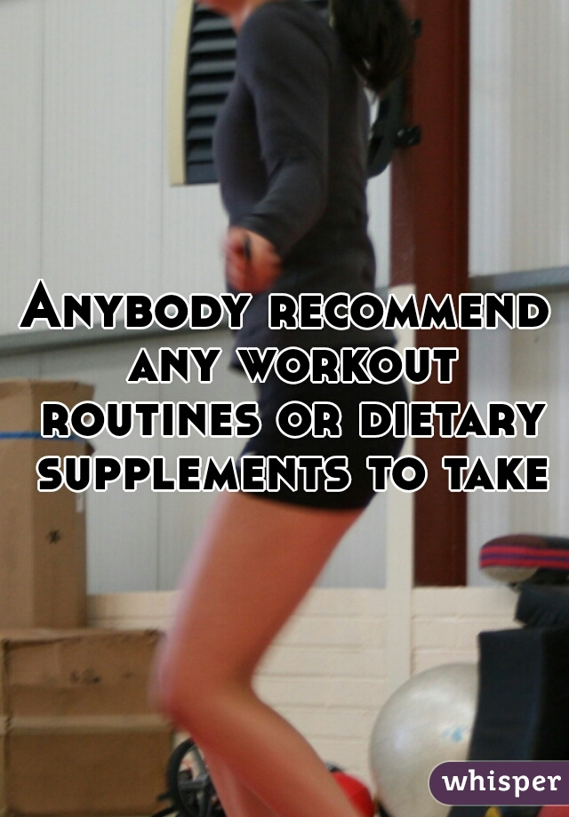 Anybody recommend any workout routines or dietary supplements to take?