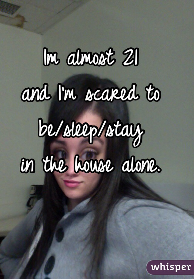 Im almost 21  and I'm scared to  be/sleep/stay  in the house alone.