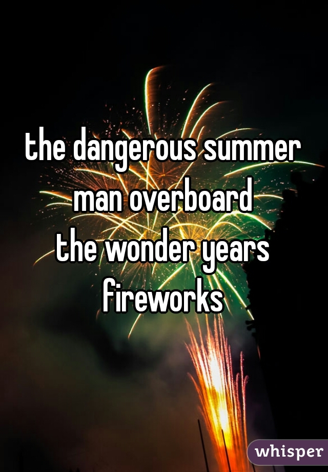the dangerous summer man overboard the wonder years fireworks