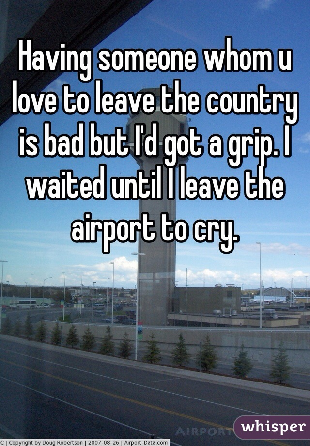 Having someone whom u love to leave the country is bad but I'd got a grip. I waited until I leave the airport to cry.