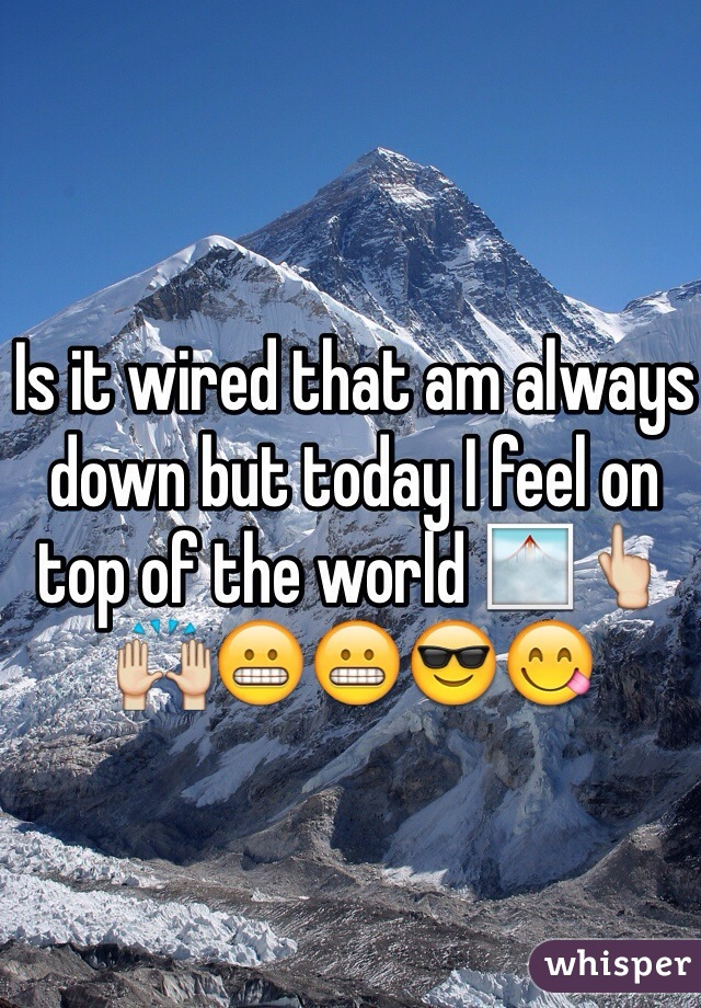 Is it wired that am always down but today I feel on top of the world 🌁👆🙌😬😬😎😋