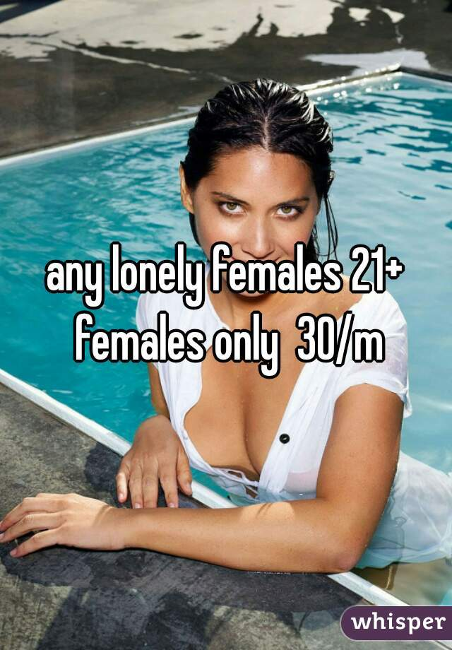 any lonely females 21+ females only  30/m