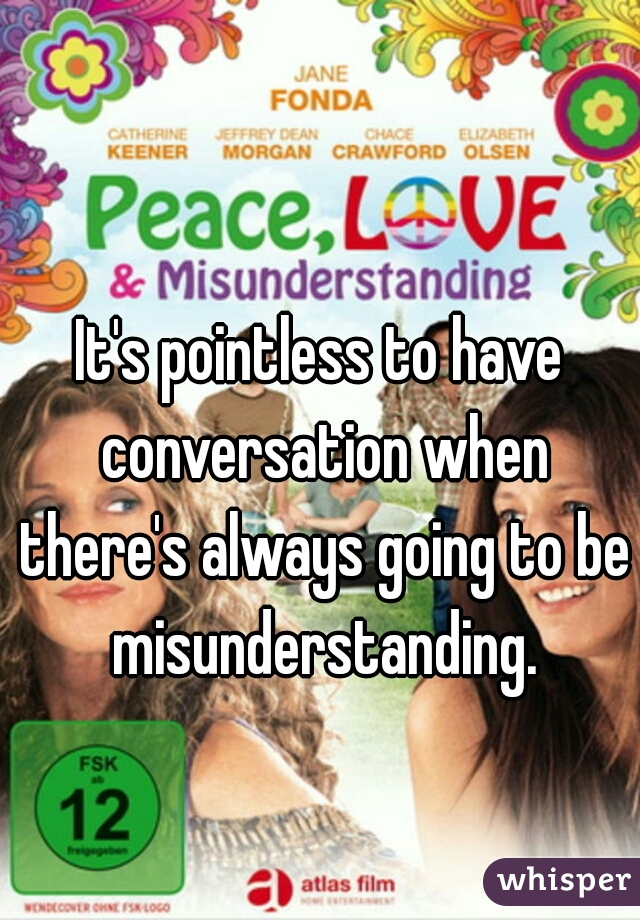 It's pointless to have conversation when there's always going to be misunderstanding.